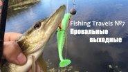 Fishing Travels №7.  Провальные выходные.