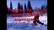 Рыбалка на малых реках Сибири в глухозимье.