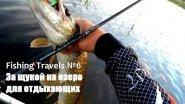 Fishing Travels №6.  За щукой на озеро для отдыхающих.
