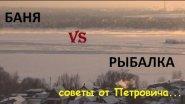 Рыбалка или Баня, советы от Петровича...