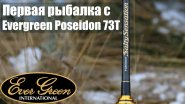 Первая рыбалка с Evergreen Poseidon 73T