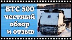 Вот это реальная тема!Вот это реальная тема! Самый честный обзор и отзыв владельца мотобуксировщика БТС 500.
