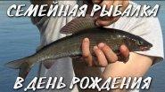 Семейная рыбалка в день рождения