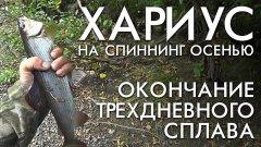 Хариус на спиннинг осенью / окончание трехдневного сплава по таежным рекам