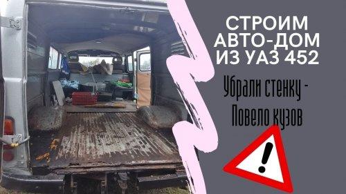Делаем авто-дом из УАЗ 452 Буханка \ Повело кузов - первые ошибки